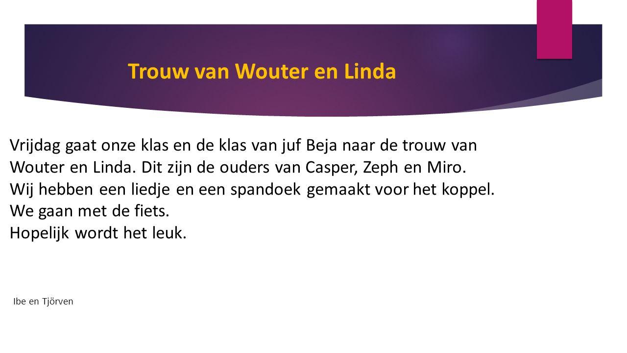 Trouw van Wouter en Linda Vrijdag gaat onze klas en de klas van juf Beja naar de trouw van Wouter en Linda.