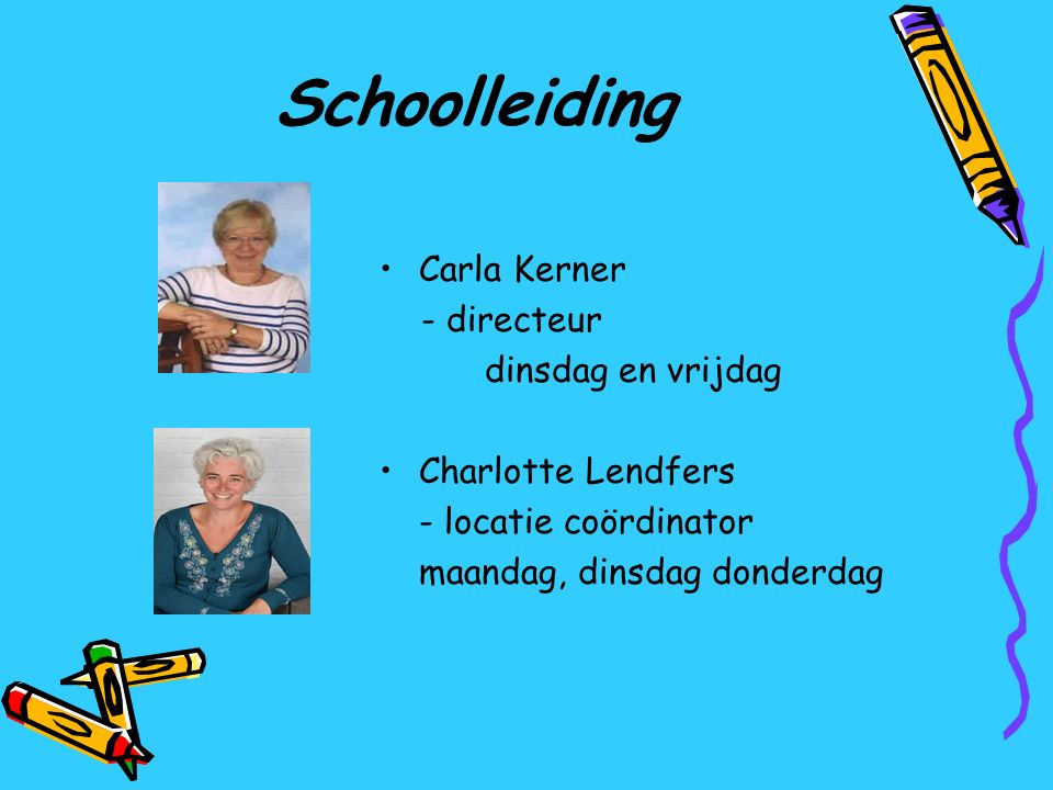 Schoolleiding Carla Kerner - directeur dinsdag en vrijdag Charlotte Lendfers - locatie coördinator maandag, dinsdag donderdag