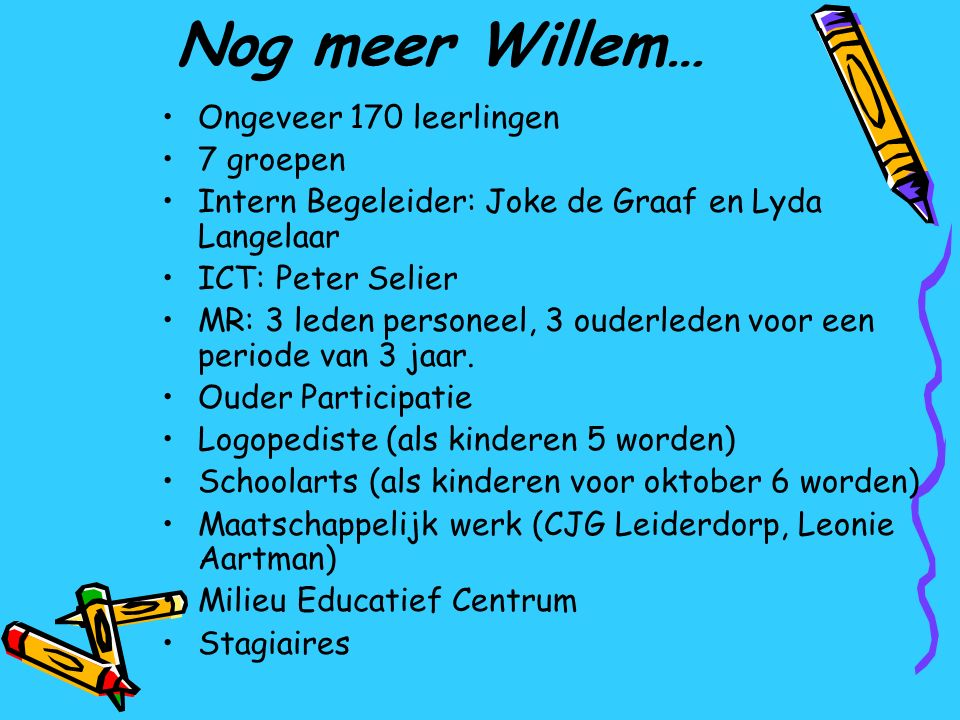 Nog meer Willem… Ongeveer 170 leerlingen 7 groepen Intern Begeleider: Joke de Graaf en Lyda Langelaar ICT: Peter Selier MR: 3 leden personeel, 3 ouder