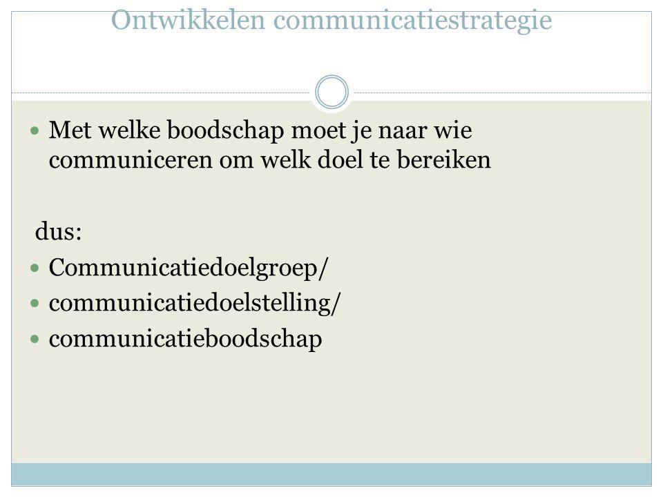 Ontwikkelen communicatiestrategie Met welke boodschap moet je naar wie communiceren om welk doel te bereiken dus: Communicatiedoelgroep/ communicatiedoelstelling/ communicatieboodschap
