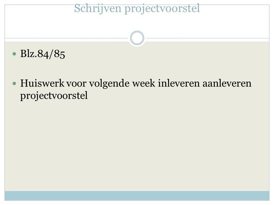 Schrijven projectvoorstel Blz.84/85 Huiswerk voor volgende week inleveren aanleveren projectvoorstel