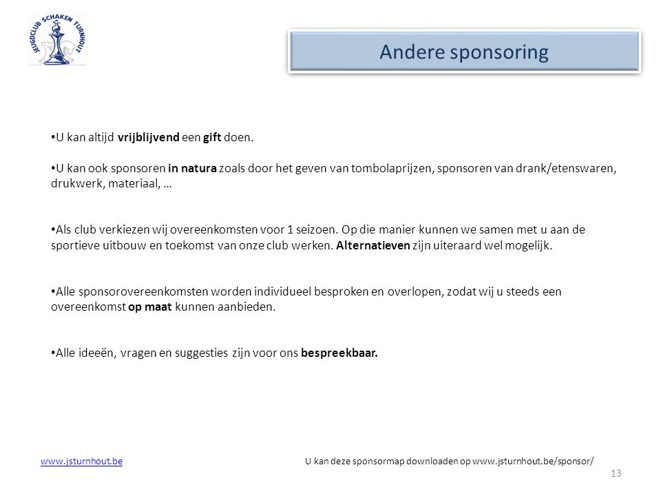 www.jsturnhout.bewww.jsturnhout.be U kan deze sponsormap downloaden op www.jsturnhout.be/sponsor/ 13 Andere sponsoring U kan altijd vrijblijvend een g