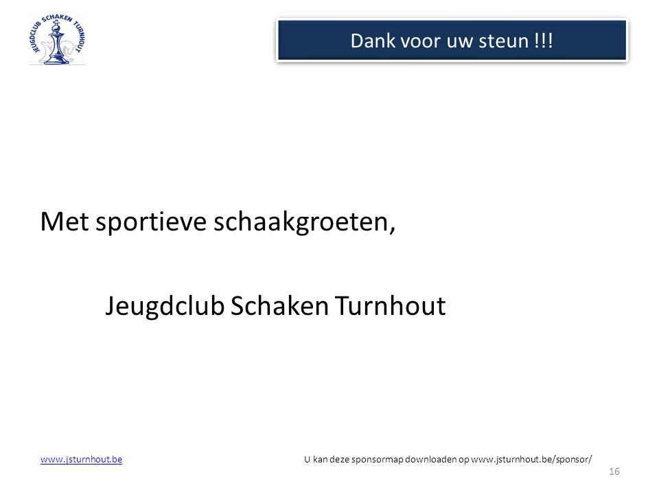 www.jsturnhout.bewww.jsturnhout.be U kan deze sponsormap downloaden op www.jsturnhout.be/sponsor/ Dank voor uw steun !!! Met sportieve schaakgroeten,