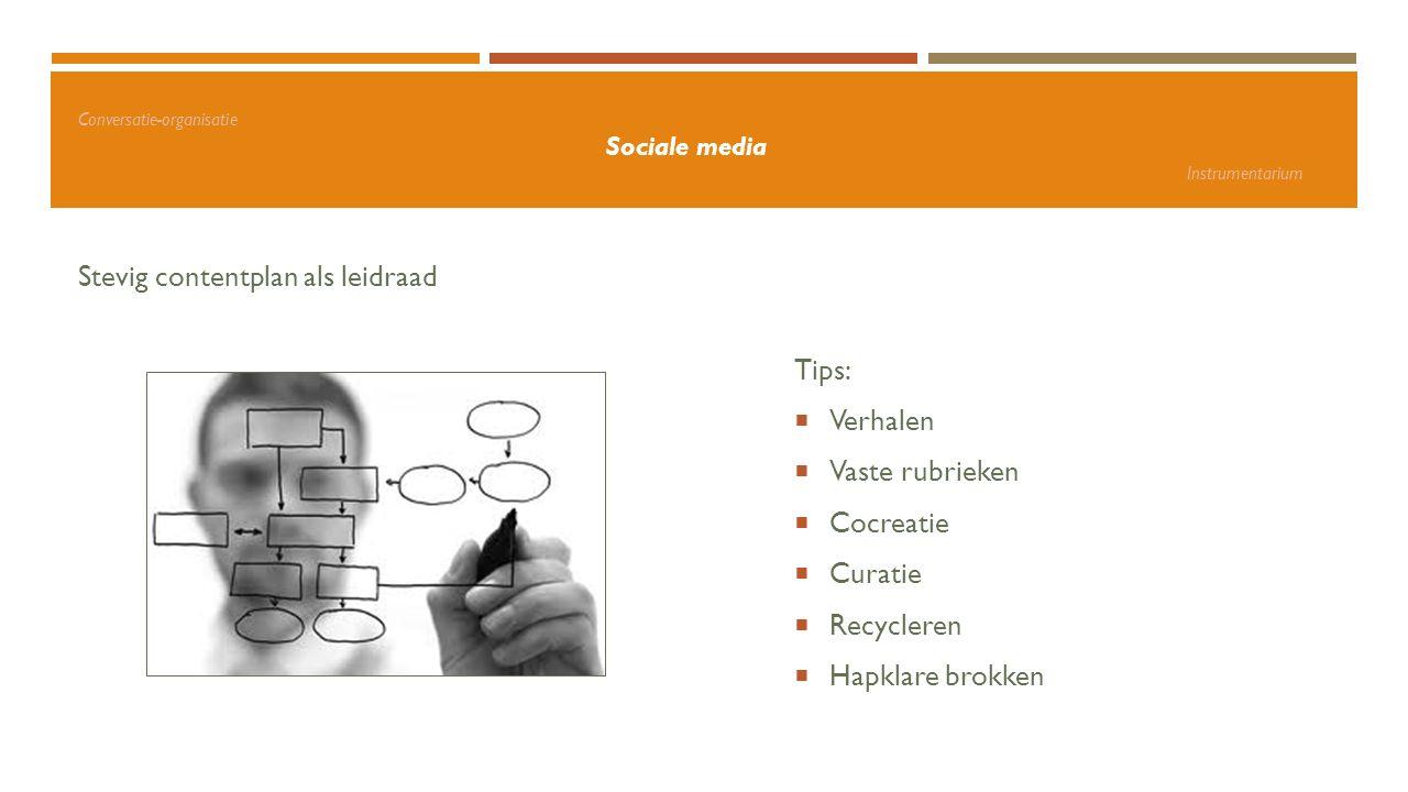 Conversatie-organisatie Sociale media Instrumentarium Stevig contentplan als leidraad Tips:  Verhalen  Vaste rubrieken  Cocreatie  Curatie  Recyc