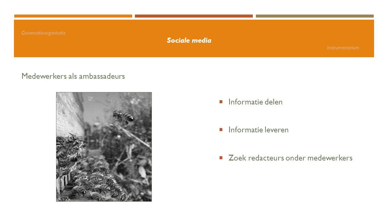 Conversatie-organisatie Sociale media Instrumentarium Medewerkers als ambassadeurs  Informatie delen  Informatie leveren  Zoek redacteurs onder med