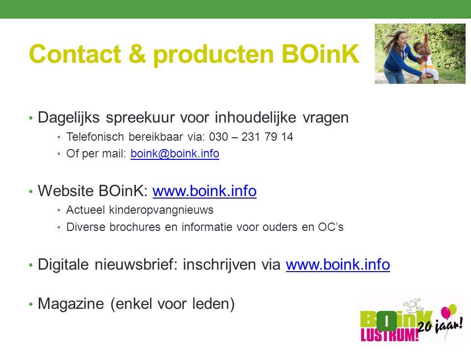 Contact & producten BOinK Dagelijks spreekuur voor inhoudelijke vragen Telefonisch bereikbaar via: 030 – 231 79 14 Of per mail: boink@boink.infoboink@boink.info Website BOinK: www.boink.infowww.boink.info Actueel kinderopvangnieuws Diverse brochures en informatie voor ouders en OC's Digitale nieuwsbrief: inschrijven via www.boink.infowww.boink.info Magazine (enkel voor leden)