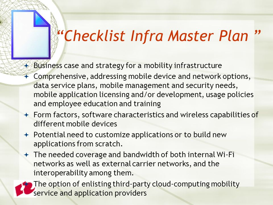 Checklist Infra Master Plan  Business case and strategy for a mobility infrastructure  Comprehensive, addressing mobile device and network options, data service plans, mobile management and security needs, mobile application licensing and/or development, usage policies and employee education and training  Form factors, software characteristics and wireless capabilities of different mobile devices  Potential need to customize applications or to build new applications from scratch.
