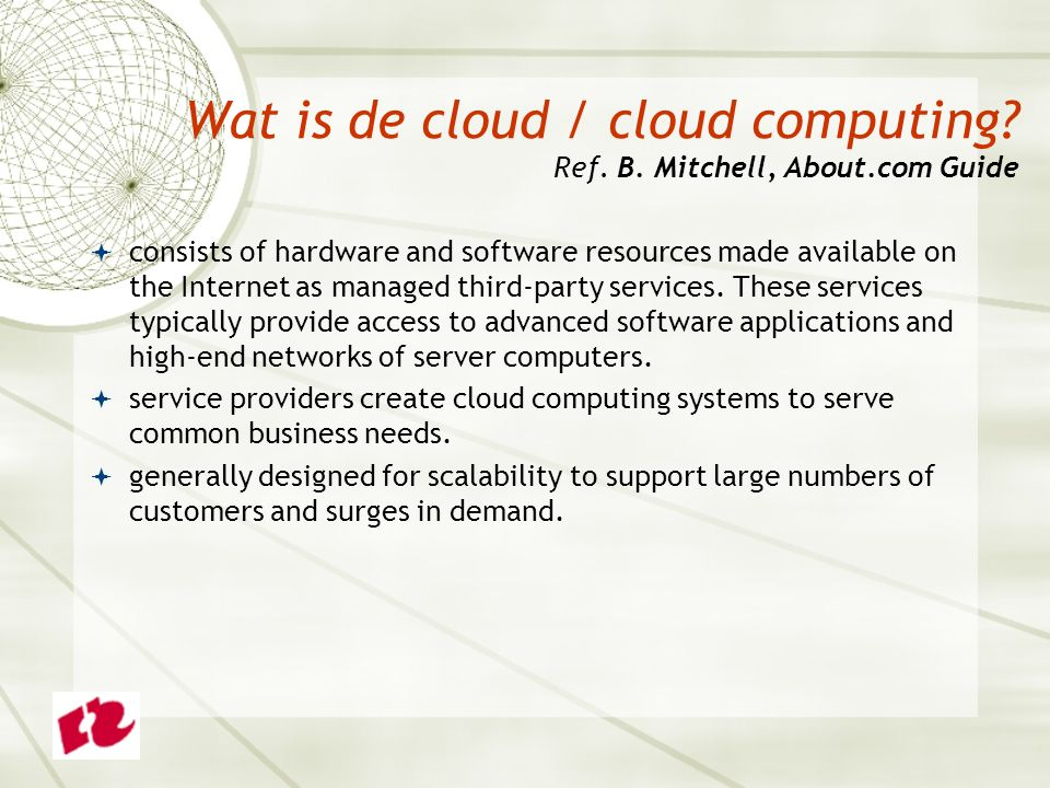 Wat is de cloud / cloud computing? Ref. B. Mitchell, About.com Guide  consists of hardware and software resources made available on the Internet as m