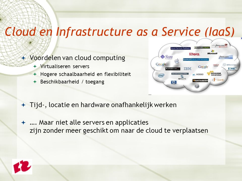 Cloud en Infrastructure as a Service (IaaS)  Voordelen van cloud computing  Virtualiseren servers  Hogere schaalbaarheid en flexibiliteit  Beschikbaarheid / toegang  Tijd-, locatie en hardware onafhankelijk werken  ….