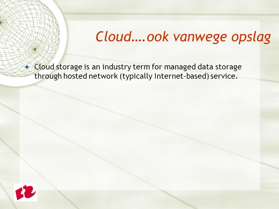 Cloud….ook vanwege opslag  Cloud storage is an industry term for managed data storage through hosted network (typically Internet-based) service.