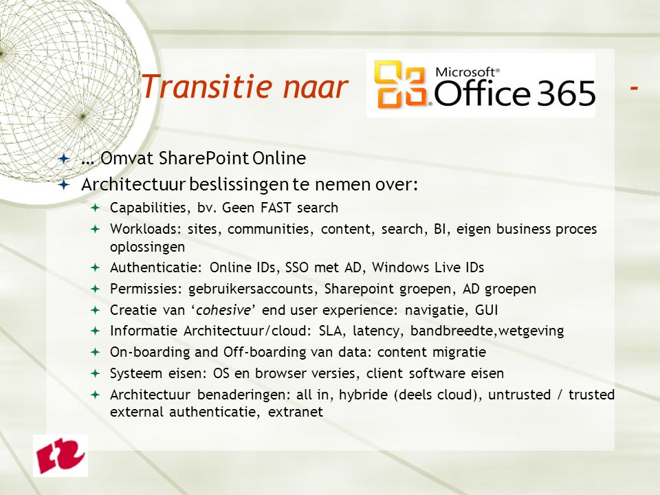 Transitie naar -  … Omvat SharePoint Online  Architectuur beslissingen te nemen over:  Capabilities, bv. Geen FAST search  Workloads: sites, commu