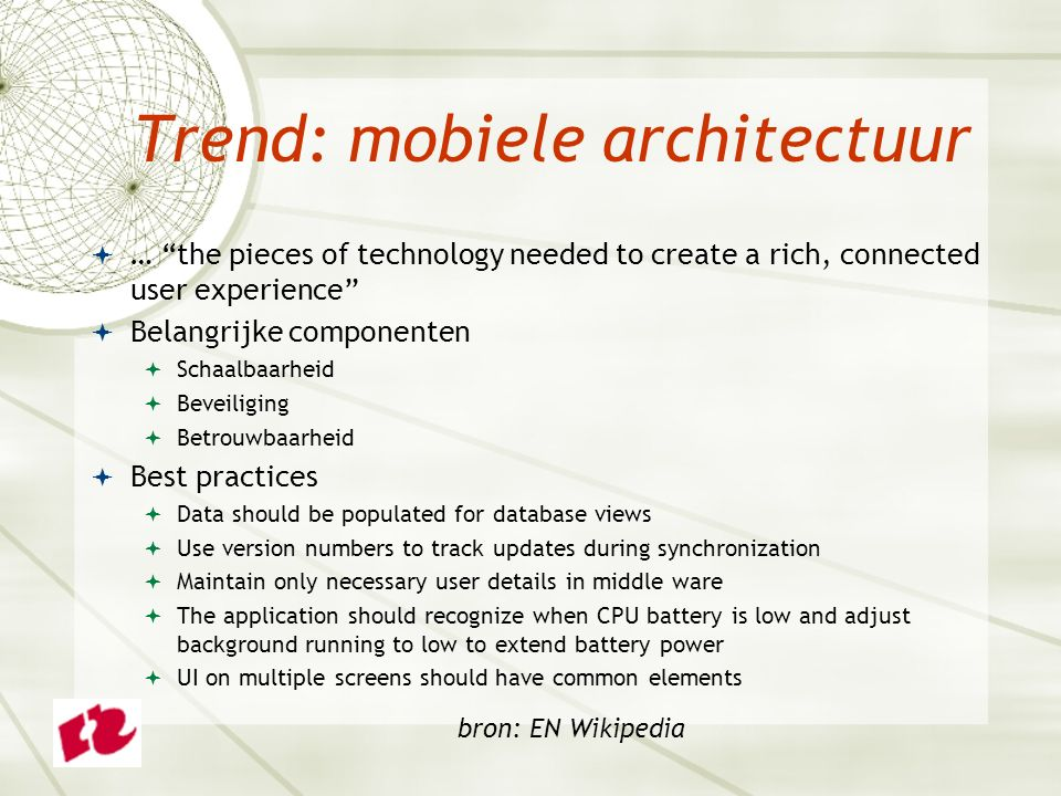 Trend: mobiele architectuur  … the pieces of technology needed to create a rich, connected user experience  Belangrijke componenten  Schaalbaarheid  Beveiliging  Betrouwbaarheid  Best practices  Data should be populated for database views  Use version numbers to track updates during synchronization  Maintain only necessary user details in middle ware  The application should recognize when CPU battery is low and adjust background running to low to extend battery power  UI on multiple screens should have common elements bron: EN Wikipedia