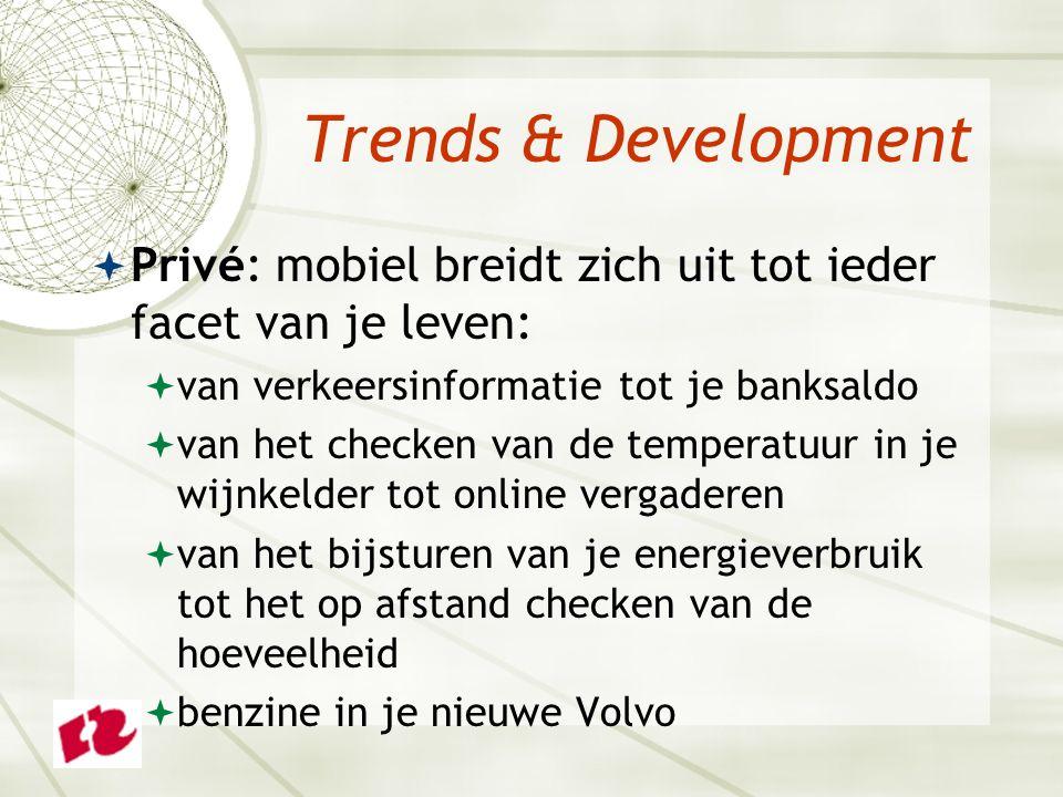 Trends & Development  Privé: mobiel breidt zich uit tot ieder facet van je leven:  van verkeersinformatie tot je banksaldo  van het checken van de temperatuur in je wijnkelder tot online vergaderen  van het bijsturen van je energieverbruik tot het op afstand checken van de hoeveelheid  benzine in je nieuwe Volvo