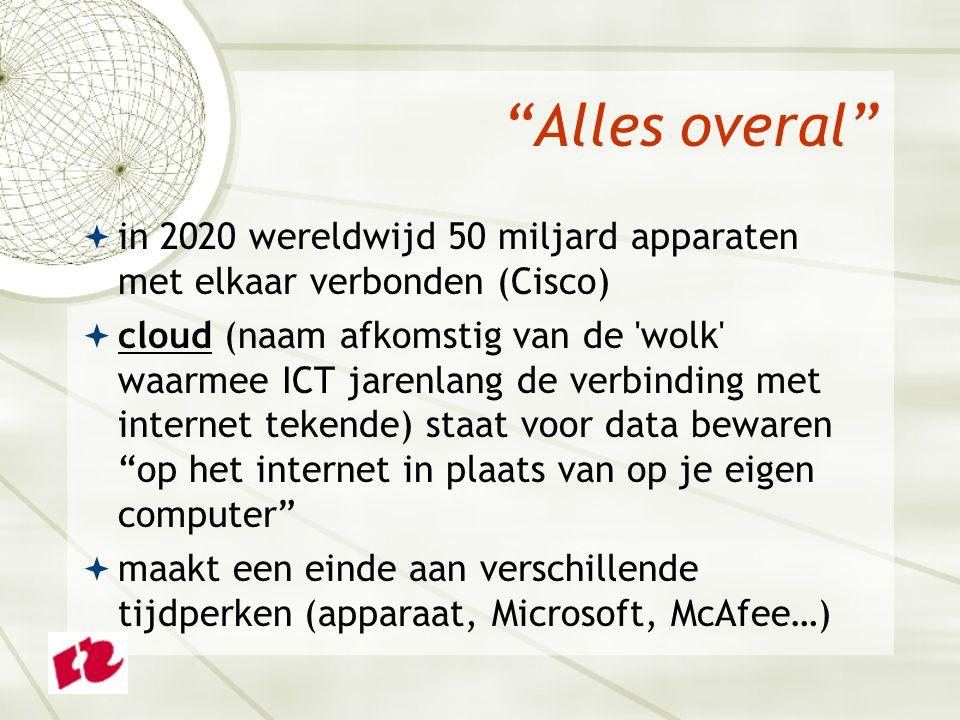 Alles overal  in 2020 wereldwijd 50 miljard apparaten met elkaar verbonden (Cisco)  cloud (naam afkomstig van de wolk waarmee ICT jarenlang de verbinding met internet tekende) staat voor data bewaren op het internet in plaats van op je eigen computer  maakt een einde aan verschillende tijdperken (apparaat, Microsoft, McAfee…)