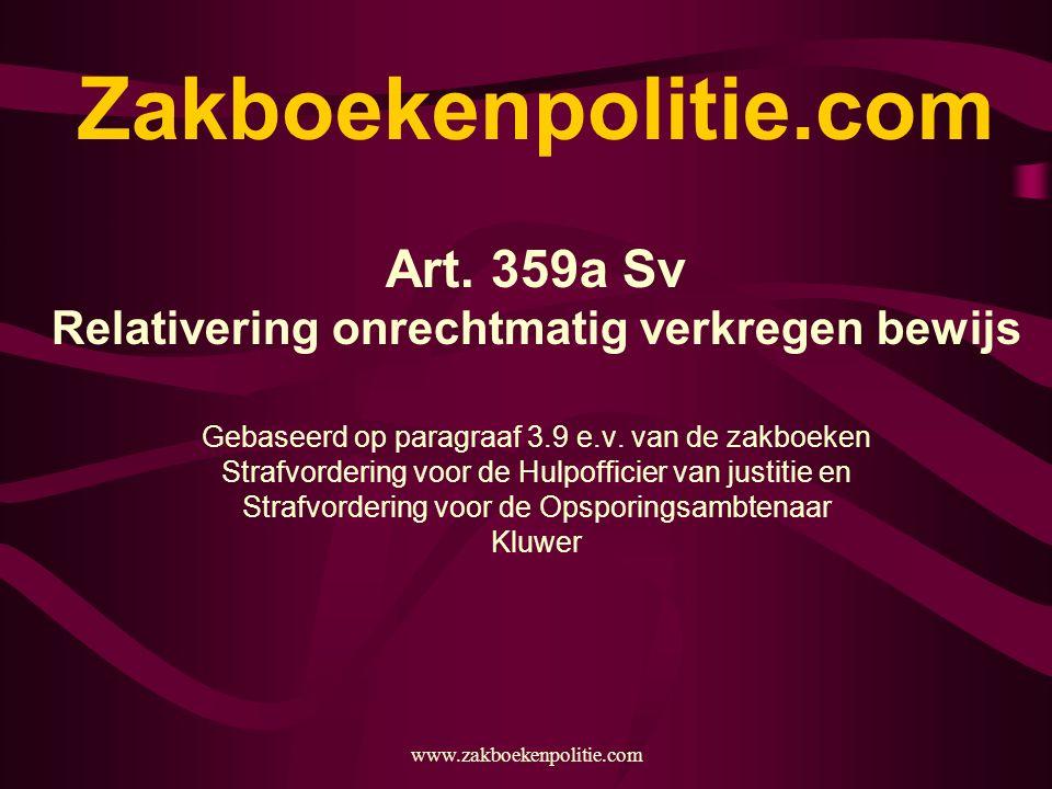 www.zakboekenpolitie.com Zakboekenpolitie.com Art. 359a Sv Relativering onrechtmatig verkregen bewijs Gebaseerd op paragraaf 3.9 e.v. van de zakboeken