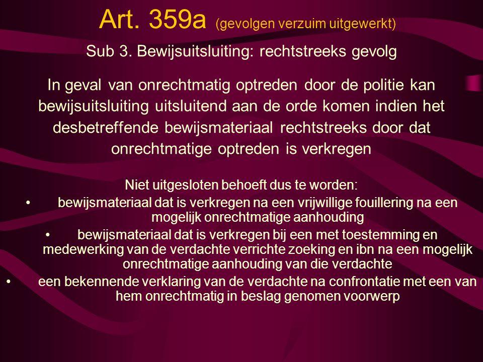 Art. 359a (gevolgen verzuim uitgewerkt) Sub 3. Bewijsuitsluiting: rechtstreeks gevolg In geval van onrechtmatig optreden door de politie kan bewijsuit