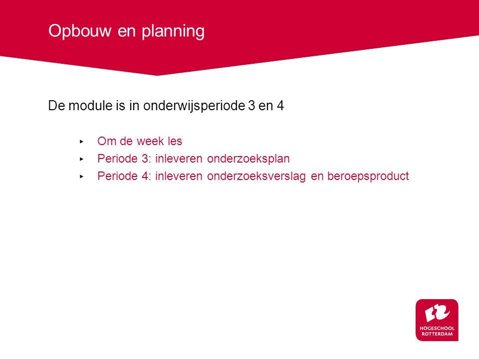 Opbouw en planning De module is in onderwijsperiode 3 en 4 ▸ Om de week les ▸ Periode 3: inleveren onderzoeksplan ▸ Periode 4: inleveren onderzoeksverslag en beroepsproduct