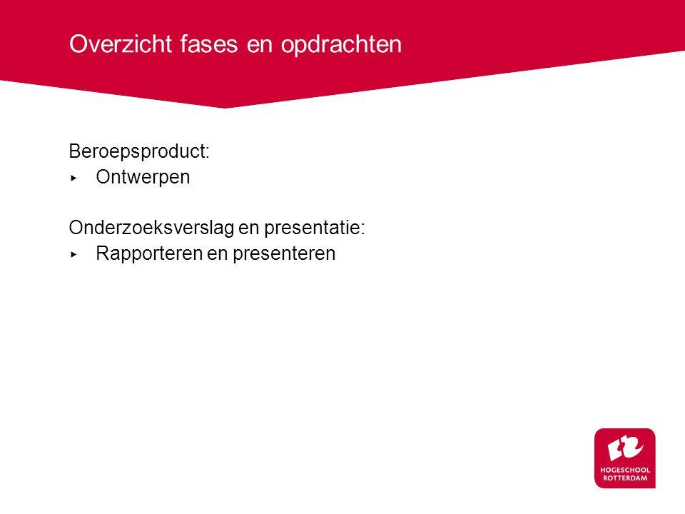 Overzicht fases en opdrachten Beroepsproduct: ▸ Ontwerpen Onderzoeksverslag en presentatie: ▸ Rapporteren en presenteren