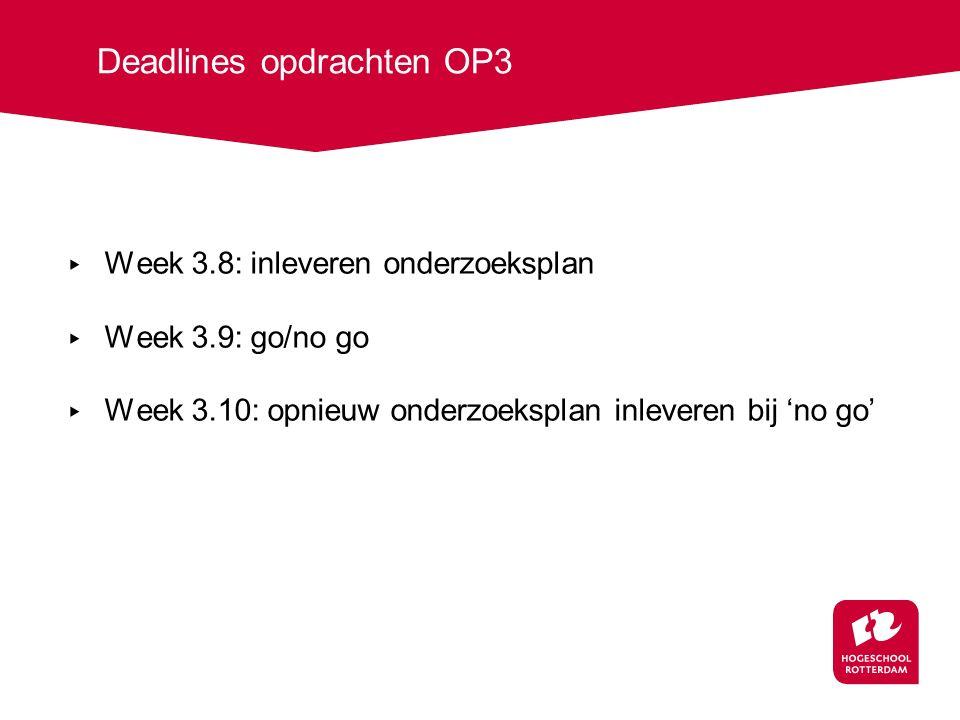 Deadlines opdrachten OP3 ▸ Week 3.8: inleveren onderzoeksplan ▸ Week 3.9: go/no go ▸ Week 3.10: opnieuw onderzoeksplan inleveren bij 'no go'