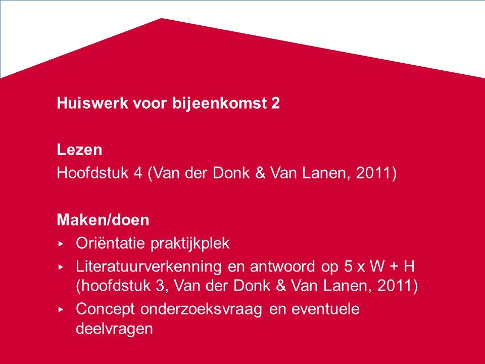 Huiswerk voor bijeenkomst 2 Lezen Hoofdstuk 4 (Van der Donk & Van Lanen, 2011) Maken/doen ▸ Oriëntatie praktijkplek ▸ Literatuurverkenning en antwoord op 5 x W + H (hoofdstuk 3, Van der Donk & Van Lanen, 2011) ▸ Concept onderzoeksvraag en eventuele deelvragen