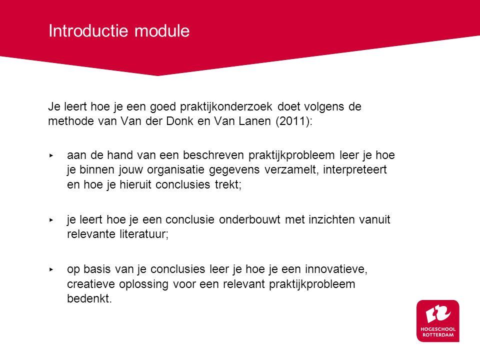 Introductie module Je leert hoe je een goed praktijkonderzoek doet volgens de methode van Van der Donk en Van Lanen (2011): ▸ aan de hand van een beschreven praktijkprobleem leer je hoe je binnen jouw organisatie gegevens verzamelt, interpreteert en hoe je hieruit conclusies trekt; ▸ je leert hoe je een conclusie onderbouwt met inzichten vanuit relevante literatuur; ▸ op basis van je conclusies leer je hoe je een innovatieve, creatieve oplossing voor een relevant praktijkprobleem bedenkt.