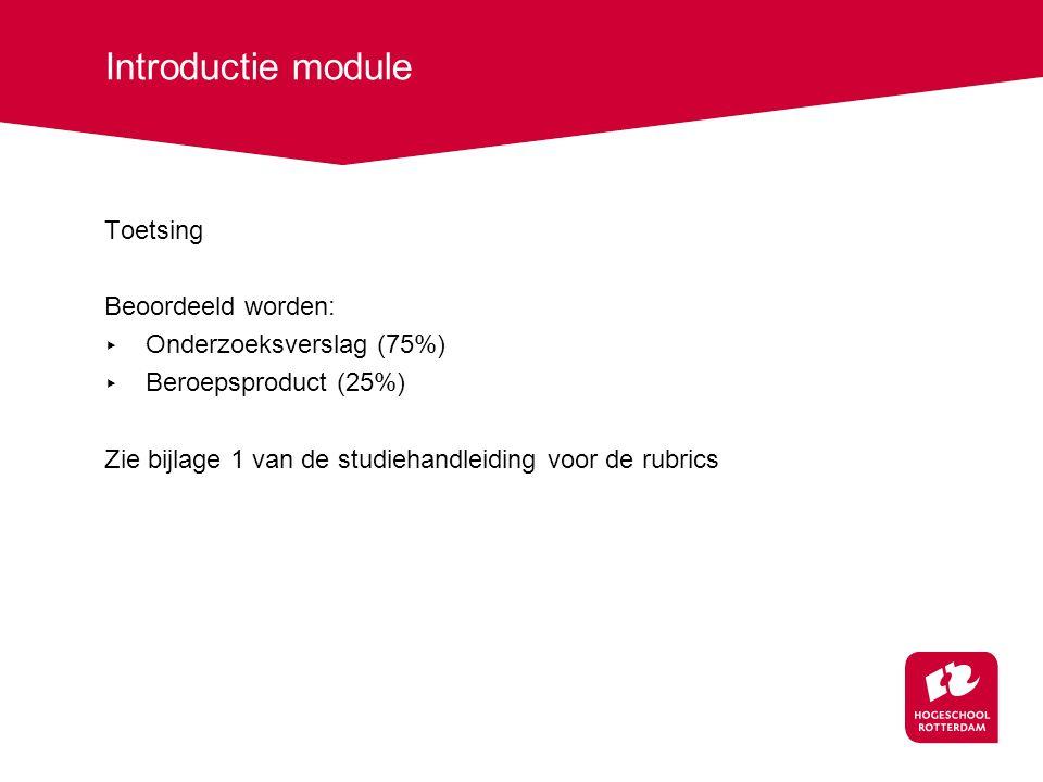 Introductie module Toetsing Beoordeeld worden: ▸ Onderzoeksverslag (75%) ▸ Beroepsproduct (25%) Zie bijlage 1 van de studiehandleiding voor de rubrics