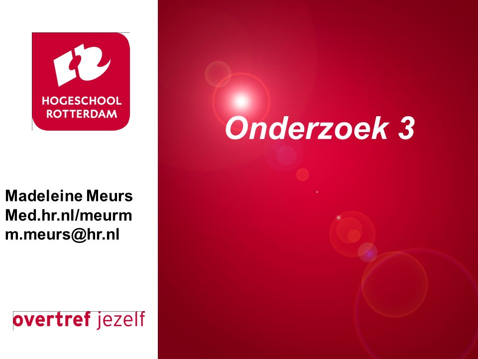 Presentatie titel Rotterdam, 00 januari 2007 Onderzoek 3 Madeleine Meurs Med.hr.nl/meurm m.meurs@hr.nl