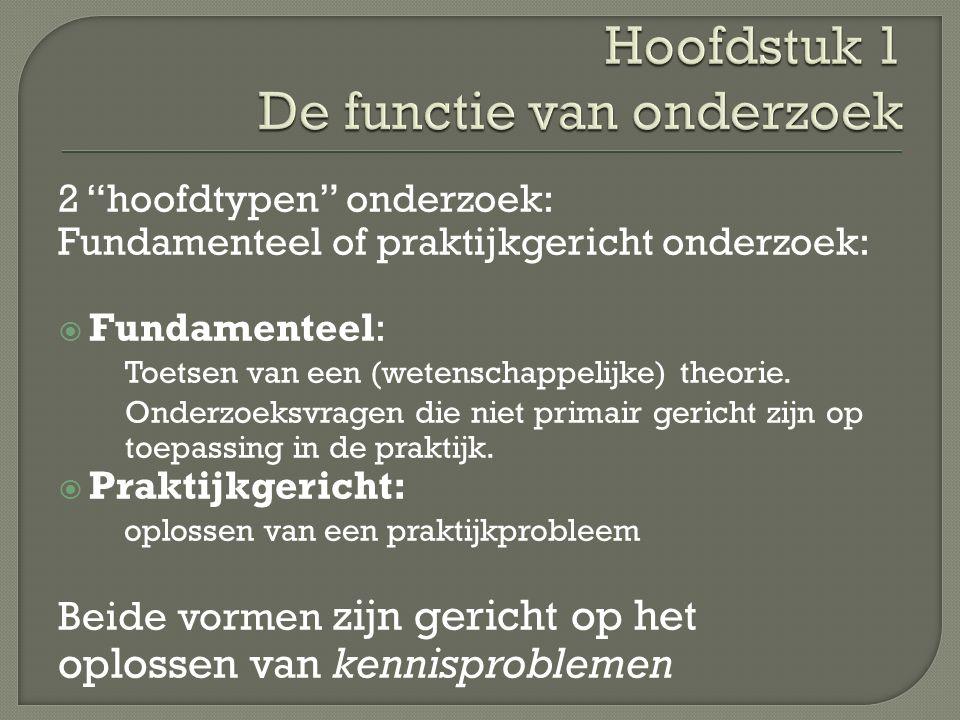 2 hoofdtypen onderzoek: Fundamenteel of praktijkgericht onderzoek:  Fundamenteel: Toetsen van een (wetenschappelijke) theorie.