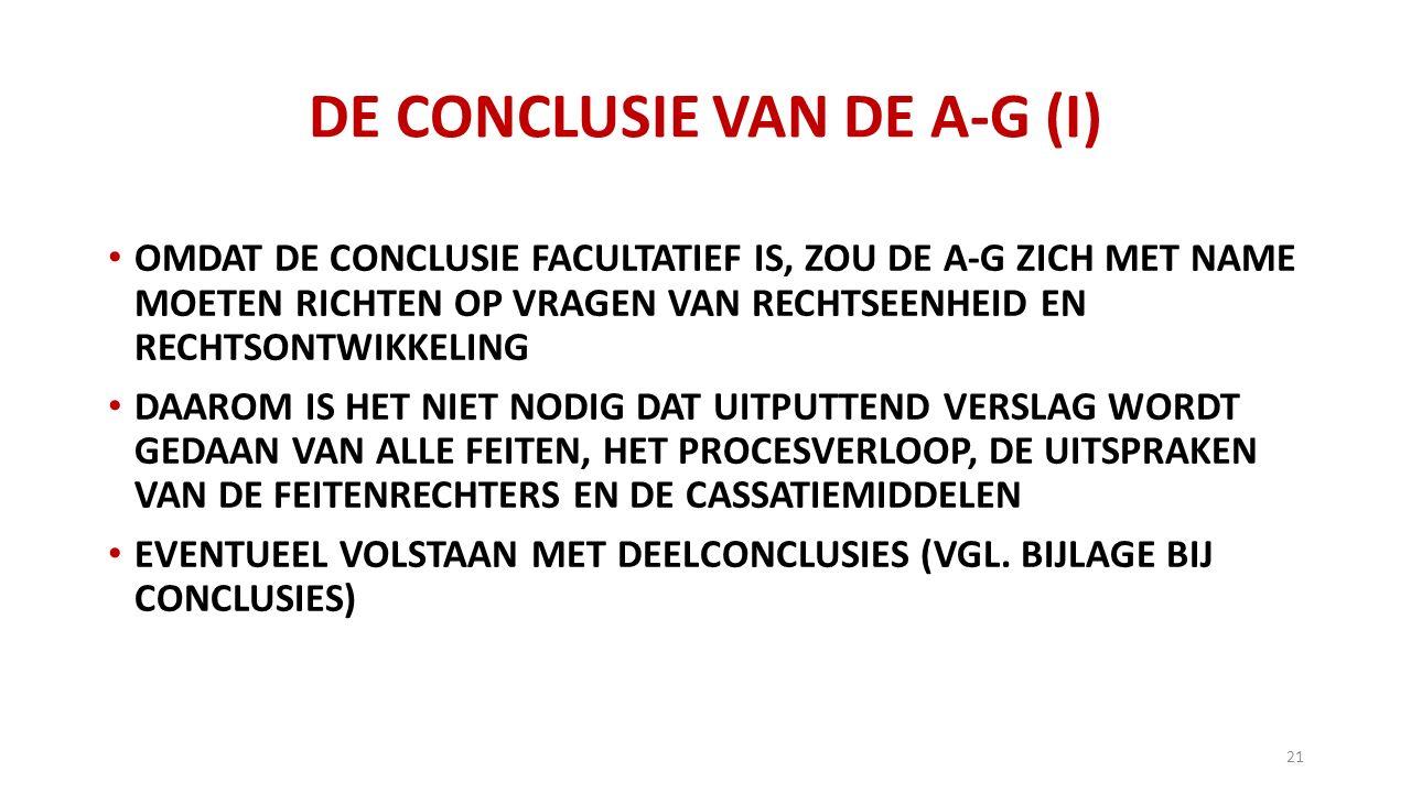 DE CONCLUSIE VAN DE A-G (I) OMDAT DE CONCLUSIE FACULTATIEF IS, ZOU DE A-G ZICH MET NAME MOETEN RICHTEN OP VRAGEN VAN RECHTSEENHEID EN RECHTSONTWIKKELING DAAROM IS HET NIET NODIG DAT UITPUTTEND VERSLAG WORDT GEDAAN VAN ALLE FEITEN, HET PROCESVERLOOP, DE UITSPRAKEN VAN DE FEITENRECHTERS EN DE CASSATIEMIDDELEN EVENTUEEL VOLSTAAN MET DEELCONCLUSIES (VGL.