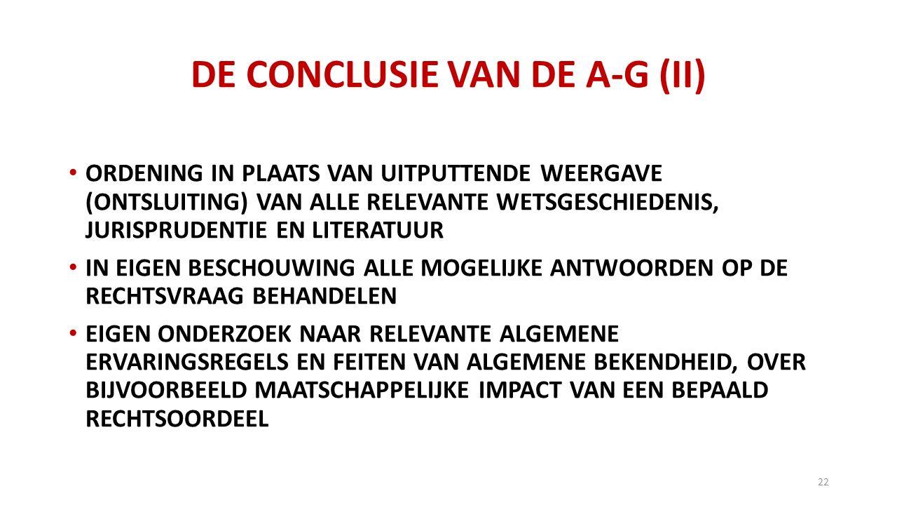DE CONCLUSIE VAN DE A-G (II) ORDENING IN PLAATS VAN UITPUTTENDE WEERGAVE (ONTSLUITING) VAN ALLE RELEVANTE WETSGESCHIEDENIS, JURISPRUDENTIE EN LITERATUUR IN EIGEN BESCHOUWING ALLE MOGELIJKE ANTWOORDEN OP DE RECHTSVRAAG BEHANDELEN EIGEN ONDERZOEK NAAR RELEVANTE ALGEMENE ERVARINGSREGELS EN FEITEN VAN ALGEMENE BEKENDHEID, OVER BIJVOORBEELD MAATSCHAPPELIJKE IMPACT VAN EEN BEPAALD RECHTSOORDEEL 22