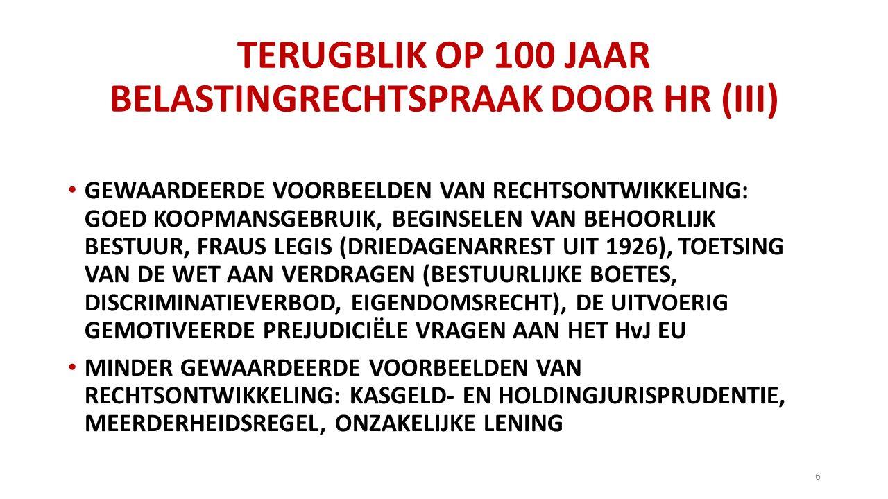TERUGBLIK OP 100 JAAR BELASTINGRECHTSPRAAK DOOR HR (III) GEWAARDEERDE VOORBEELDEN VAN RECHTSONTWIKKELING: GOED KOOPMANSGEBRUIK, BEGINSELEN VAN BEHOORLIJK BESTUUR, FRAUS LEGIS (DRIEDAGENARREST UIT 1926), TOETSING VAN DE WET AAN VERDRAGEN (BESTUURLIJKE BOETES, DISCRIMINATIEVERBOD, EIGENDOMSRECHT), DE UITVOERIG GEMOTIVEERDE PREJUDICIËLE VRAGEN AAN HET HvJ EU MINDER GEWAARDEERDE VOORBEELDEN VAN RECHTSONTWIKKELING: KASGELD- EN HOLDINGJURISPRUDENTIE, MEERDERHEIDSREGEL, ONZAKELIJKE LENING 6