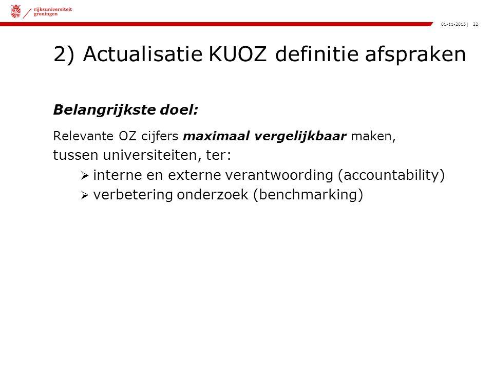 22|01-11-2015 2) Actualisatie KUOZ definitie afspraken Belangrijkste doel: Relevante OZ cijfers maximaal vergelijkbaar maken, tussen universiteiten, ter:  interne en externe verantwoording (accountability)  verbetering onderzoek (benchmarking)