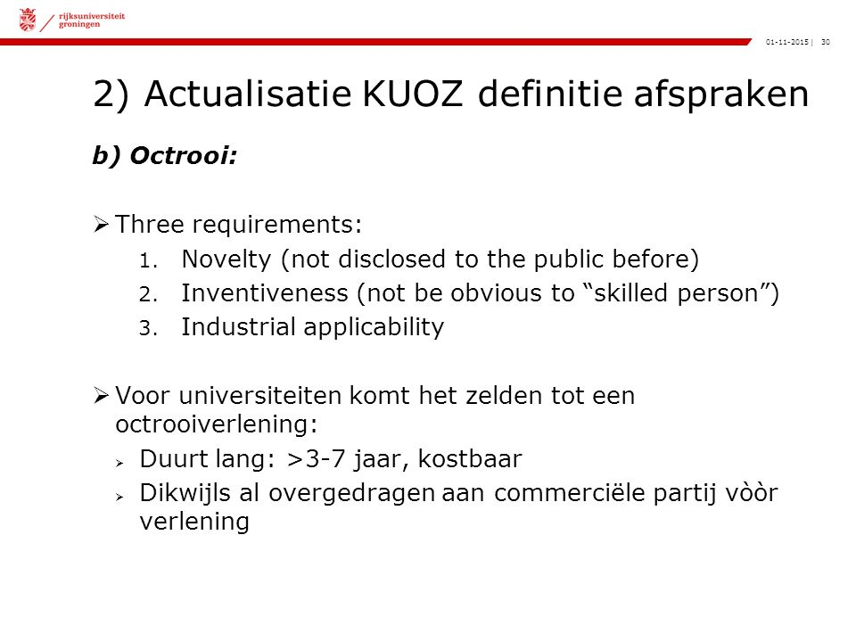 30|01-11-2015 2) Actualisatie KUOZ definitie afspraken b) Octrooi:  Three requirements: 1. Novelty (not disclosed to the public before) 2. Inventiven
