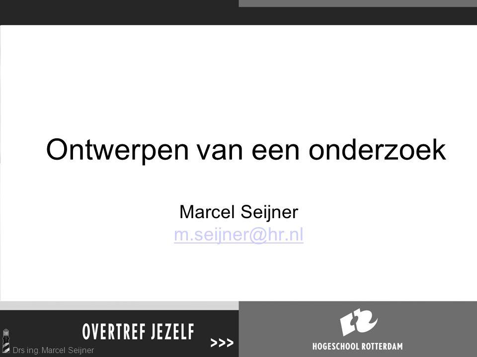 Drs ing. Marcel Seijner Ontwerpen van een onderzoek Marcel Seijner m.seijner@hr.nl