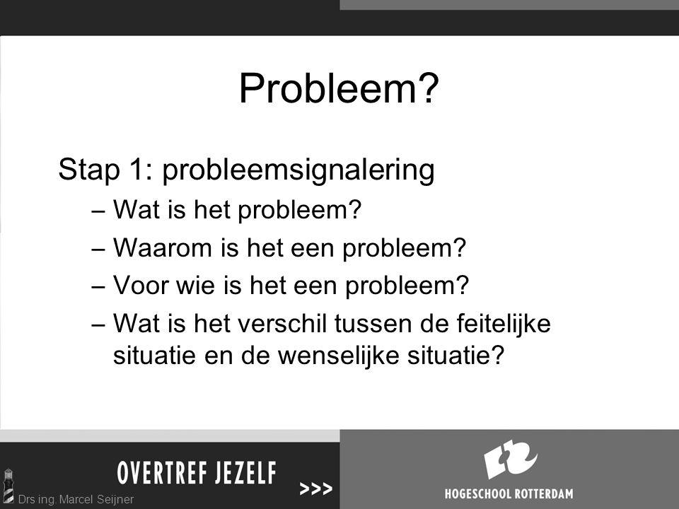 Drs ing. Marcel Seijner Probleem? Stap 1: probleemsignalering –Wat is het probleem? –Waarom is het een probleem? –Voor wie is het een probleem? –Wat i