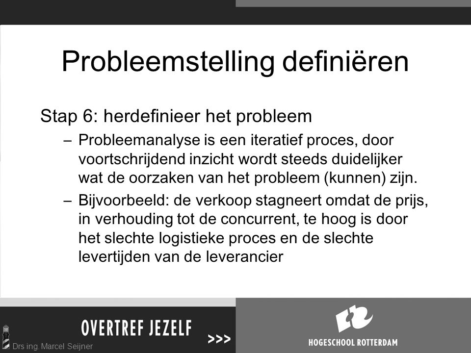 Drs ing. Marcel Seijner Probleemstelling definiëren Stap 6: herdefinieer het probleem –Probleemanalyse is een iteratief proces, door voortschrijdend i