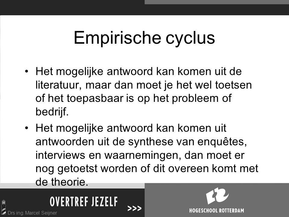 Drs ing. Marcel Seijner Empirische cyclus Het mogelijke antwoord kan komen uit de literatuur, maar dan moet je het wel toetsen of het toepasbaar is op