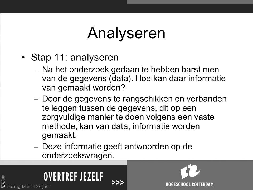 Drs ing. Marcel Seijner Analyseren Stap 11: analyseren –Na het onderzoek gedaan te hebben barst men van de gegevens (data). Hoe kan daar informatie va