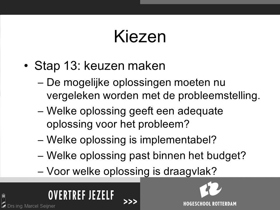 Drs ing. Marcel Seijner Kiezen Stap 13: keuzen maken –De mogelijke oplossingen moeten nu vergeleken worden met de probleemstelling. –Welke oplossing g
