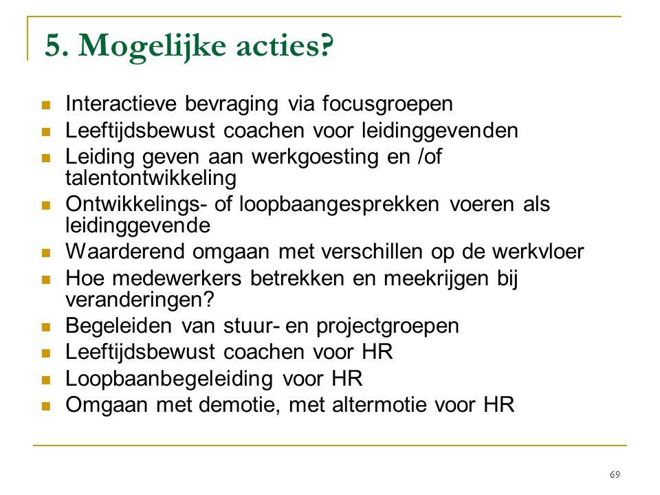 5. Mogelijke acties? Interactieve bevraging via focusgroepen Leeftijdsbewust coachen voor leidinggevenden Leiding geven aan werkgoesting en /of talent