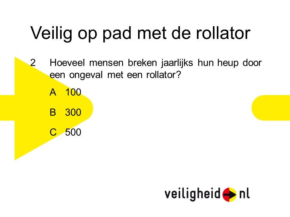 Veilig op pad met de rollator 2Hoeveel mensen breken jaarlijks hun heup door een ongeval met een rollator? A 100 B 300 C 500
