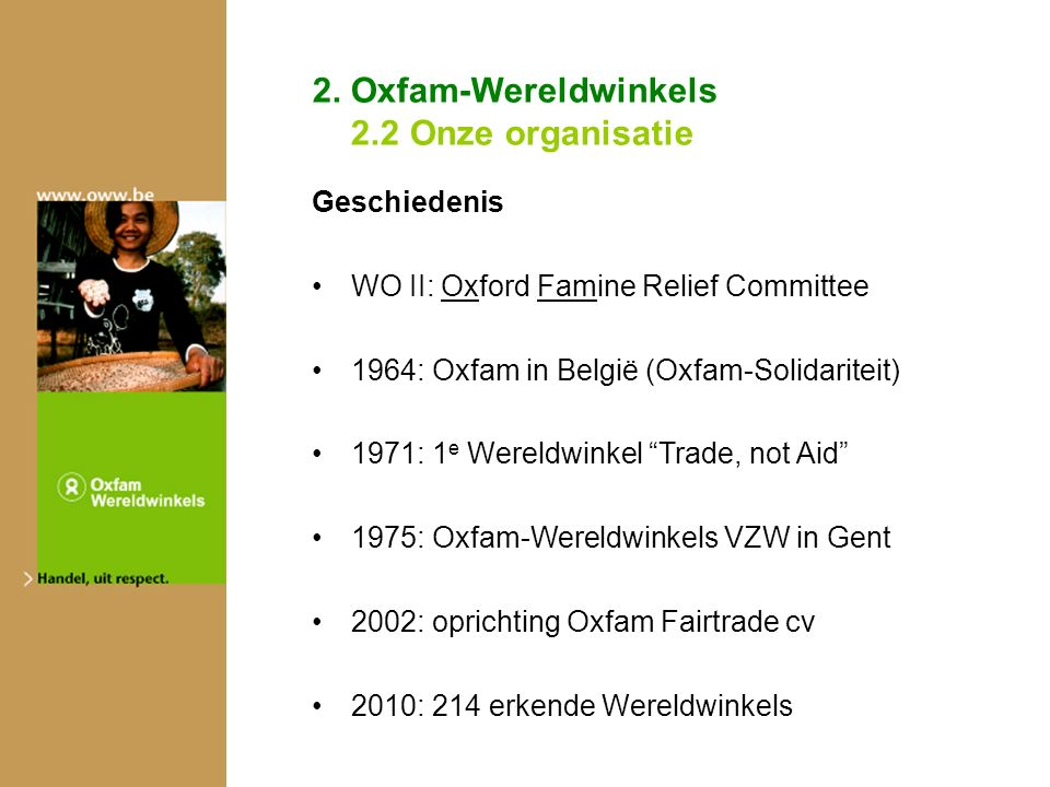 2. Oxfam-Wereldwinkels 2.2 Onze organisatie Geschiedenis WO II: Oxford Famine Relief Committee 1964: Oxfam in België (Oxfam-Solidariteit) 1971: 1 e We