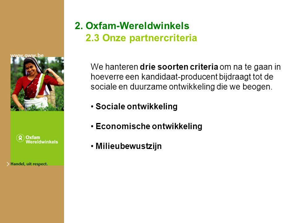 2. Oxfam-Wereldwinkels 2.3 Onze partnercriteria We hanteren drie soorten criteria om na te gaan in hoeverre een kandidaat-producent bijdraagt tot de s