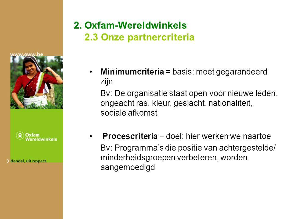 2. Oxfam-Wereldwinkels 2.3 Onze partnercriteria Minimumcriteria = basis: moet gegarandeerd zijn Bv: De organisatie staat open voor nieuwe leden, ongea