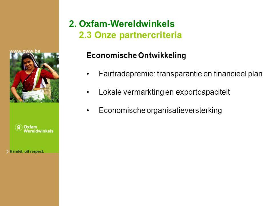 2. Oxfam-Wereldwinkels 2.3 Onze partnercriteria Economische Ontwikkeling Fairtradepremie: transparantie en financieel plan Lokale vermarkting en expor