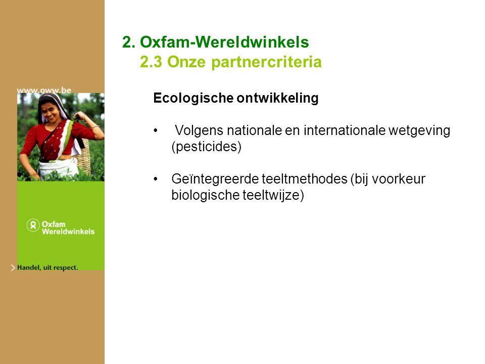2. Oxfam-Wereldwinkels 2.3 Onze partnercriteria Ecologische ontwikkeling Volgens nationale en internationale wetgeving (pesticides) Geïntegreerde teel