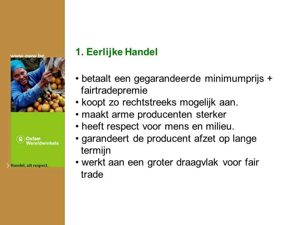 1. Eerlijke Handel betaalt een gegarandeerde minimumprijs + fairtradepremie koopt zo rechtstreeks mogelijk aan. maakt arme producenten sterker heeft r