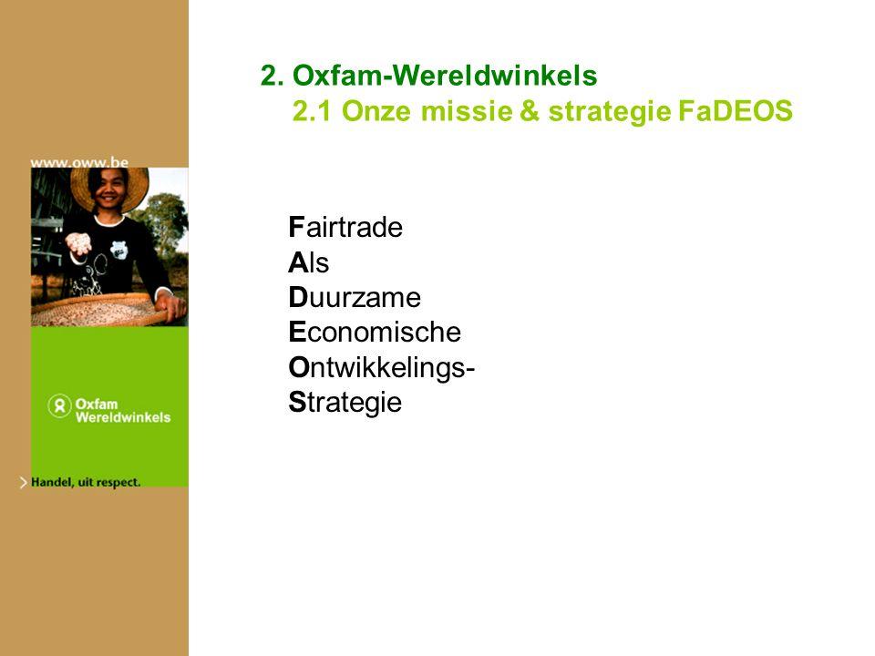 2. Oxfam-Wereldwinkels 2.1 Onze missie & strategie FaDEOS Fairtrade Als Duurzame Economische Ontwikkelings- Strategie