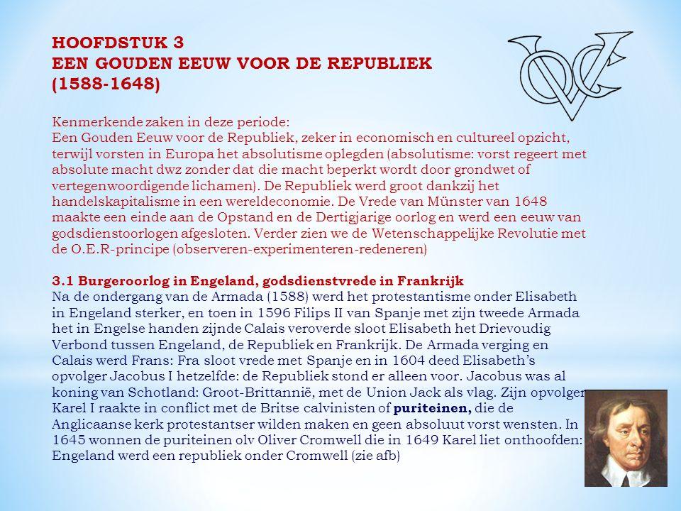 HOOFDSTUK 3 EEN GOUDEN EEUW VOOR DE REPUBLIEK (1588-1648) Kenmerkende zaken in deze periode: Een Gouden Eeuw voor de Republiek, zeker in economisch en cultureel opzicht, terwijl vorsten in Europa het absolutisme oplegden (absolutisme: vorst regeert met absolute macht dwz zonder dat die macht beperkt wordt door grondwet of vertegenwoordigende lichamen).