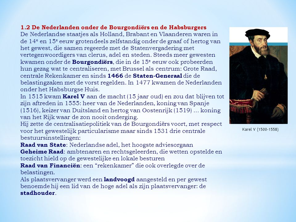 1.2 De Nederlanden onder de Bourgondiërs en de Habsburgers De Nederlandse staatjes als Holland, Brabant en Vlaanderen waren in de 14 e en 15 e eeuw grotendeels zelfstandig onder de graaf of hertog van het gewest, die samen regeerde met de Statenvergadering met vertegenwoordigers van clerus, adel en steden.